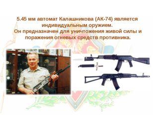 5.45 мм автомат Калашникова (АК-74) является индивидуальным оружием. Он предн