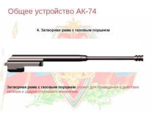 Общее устройство АК-74 4. Затворная рама с газовым поршнем Затворная рама с г