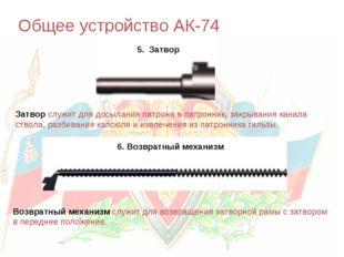 Общее устройство АК-74 5. Затвор 6. Возвратный механизм Затвор служит для дос