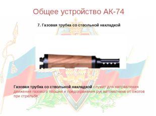 Общее устройство АК-74 7. Газовая трубка со ствольной накладкой Газовая трубк