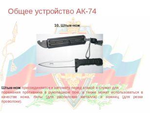 Общее устройство АК-74 10. Штык-нож Штык-нож присоединяется к автомату перед