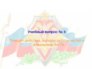 Учебный вопрос № 3 Принцип действия, порядок работы частей и механизмов АК-74
