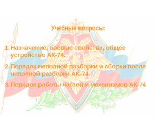 Учебные вопросы: Назначение, боевые свойства, общее устройство АК-74. Порядо