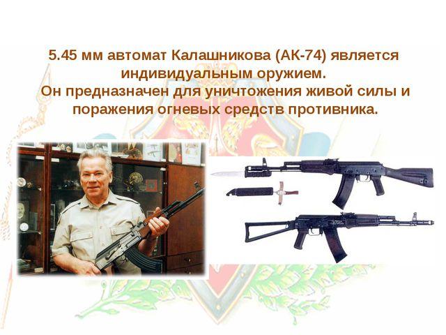 5.45 мм автомат Калашникова (АК-74) является индивидуальным оружием. Он предн...