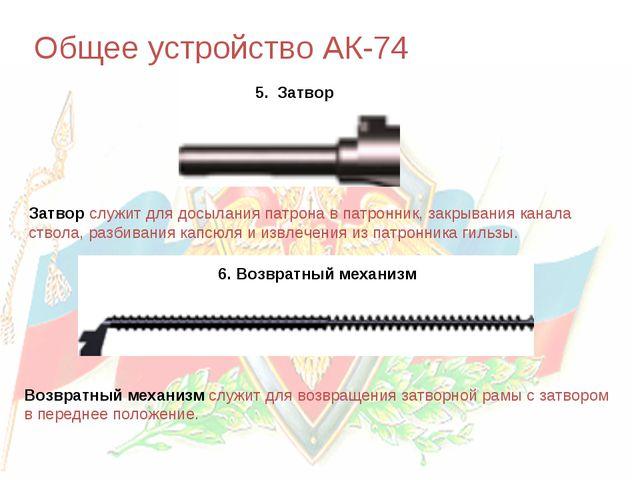 Общее устройство АК-74 5. Затвор 6. Возвратный механизм Затвор служит для дос...