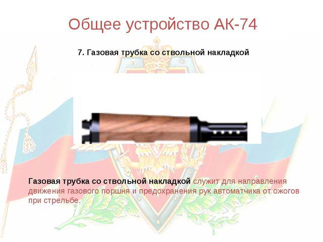 Общее устройство АК-74 7. Газовая трубка со ствольной накладкой Газовая трубк...