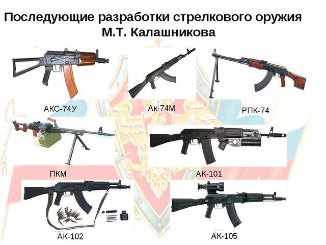 Ак-74М РПК-74 АКС-74У ПКМ АК-101 АК-102 АК-105 Последующие разработки стрелк...