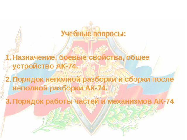 Учебные вопросы: Назначение, боевые свойства, общее устройство АК-74. Порядо...