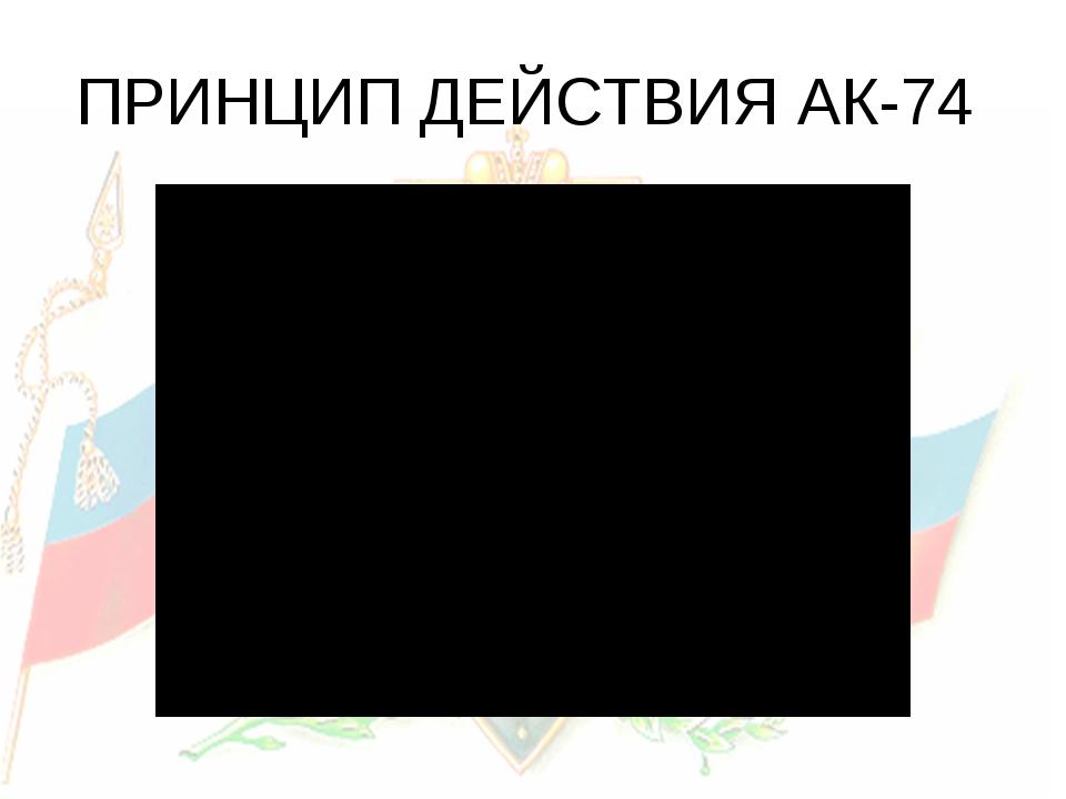 ПРИНЦИП ДЕЙСТВИЯ АК-74