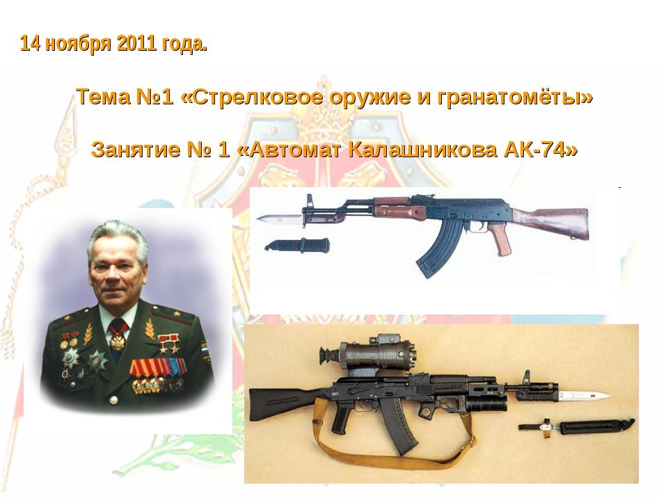 14 ноября 2011 года. Тема №1 «Стрелковое оружие и гранатомёты» Занятие № 1 «А...