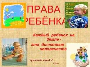 ПРАВА РЕБЁНКА Каждый ребенок на Земле - это достояние всего человечества Куме