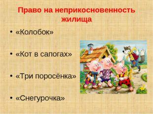 Право на неприкосновенность жилища «Колобок» «Кот в сапогах» «Три поросёнка»