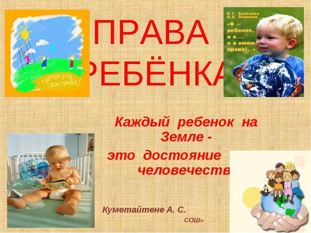 ПРАВА РЕБЁНКА Каждый ребенок на Земле - это достояние всего человечества Куме...