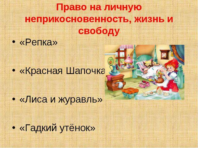 Право на личную неприкосновенность, жизнь и свободу «Репка» «Красная Шапочка»...