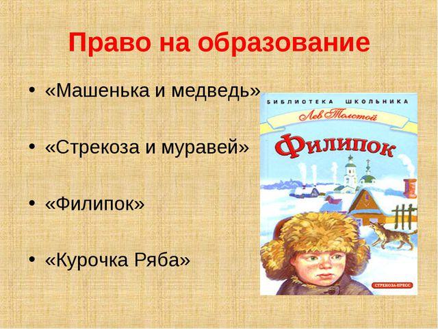 Право на образование «Машенька и медведь» «Стрекоза и муравей» «Филипок» «Кур...