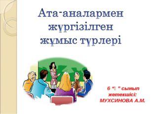 """6 """"ә"""" сынып жетекшісі: МУХСИНОВА А.М."""