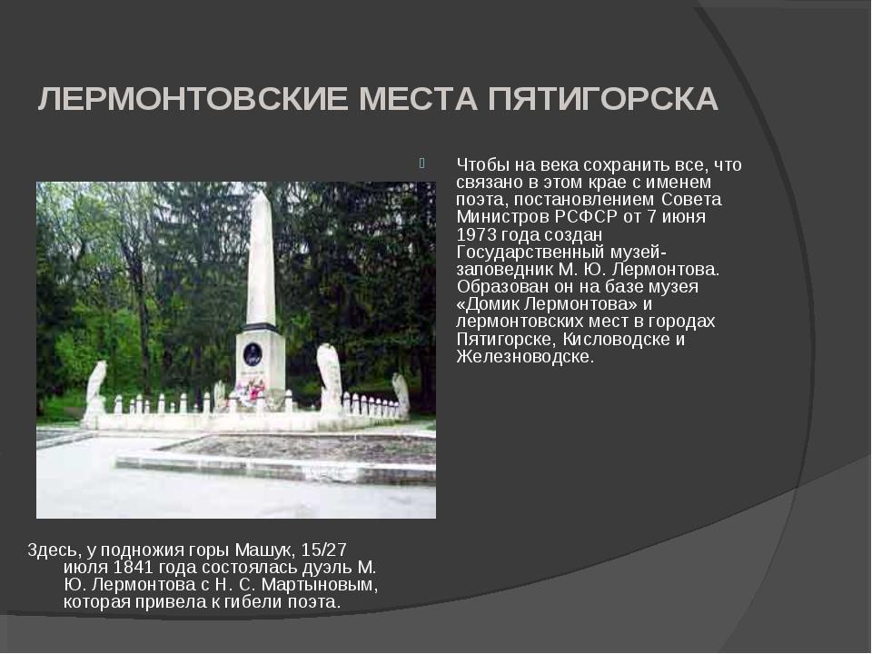 ЛЕРМОНТОВСКИЕ МЕСТА ПЯТИГОРСКА Здесь, у подножия горы Машук, 15/27 июля 1841...