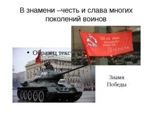 В знамени –честь и слава многих поколений воинов Знамя Победы