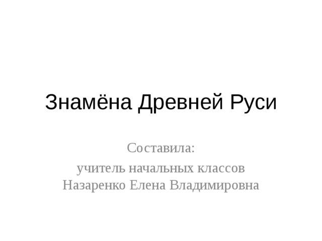 Знамёна Древней Руси Составила: учитель начальных классов Назаренко Елена Вла...