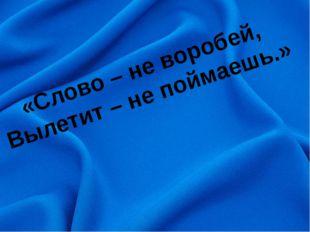 «Слово – не воробей, Вылетит – не поймаешь.»