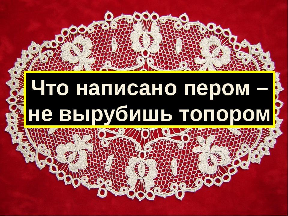 Что написано пером – не вырубишь топором