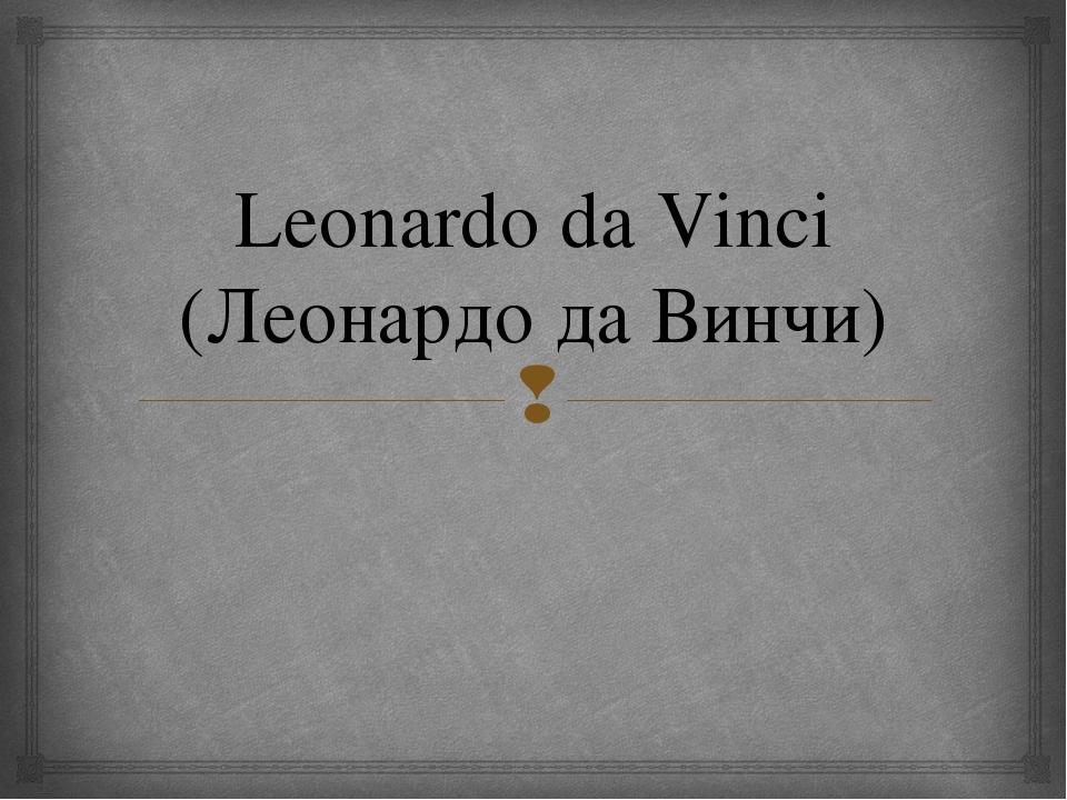 Leonardo da Vinci (Леонардо да Винчи) 