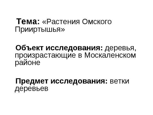 Тема: «Растения Омского Прииртышья» Объект исследования: деревья, произраста...