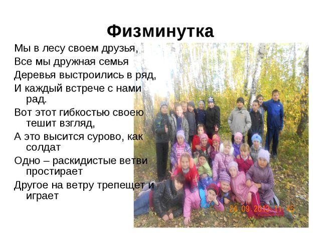 Физминутка Мы в лесу своем друзья, Все мы дружная семья Деревья выстроились в...
