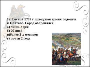 12. Весной 1709 г. шведская армия подошла к Полтаве. Город оборонялся: а) лиш