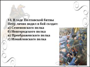 13. В ходе Полтавской битвы Петр лично водил в бой солдат: а) Семеновского по