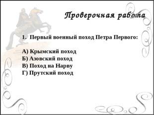 Проверочная работа Первый военный поход Петра Первого: А) Крымский поход Б