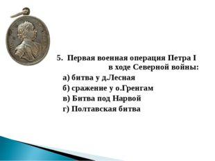 5. Первая военная операция Петра I в ходе Северной войны: а) битва у д.Лесна