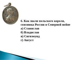 6. Как звали польского короля, союзника России в Северной войне а) Станисла