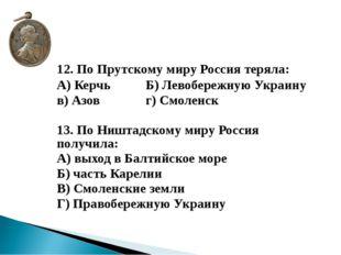 12. По Прутскому миру Россия теряла: А) КерчьБ) Левобережную Украину в)
