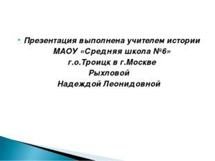 Презентация выполнена учителем истории МАОУ «Средняя школа №6» г.о.Троицк в