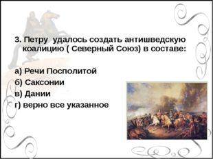 3. Петру удалось создать антишведскую коалицию ( Северный Союз) в составе: а)