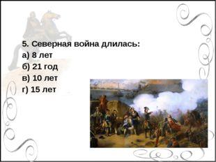 5. Северная война длилась: а) 8 лет б) 21 год в) 10 лет г) 15 лет