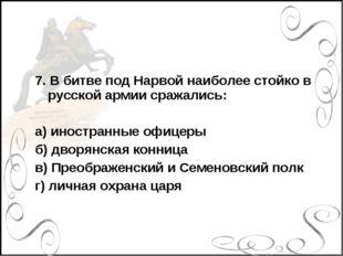 7. В битве под Нарвой наиболее стойко в русской армии сражались: а) иностранн