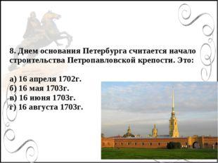 8. Днем основания Петербурга считается начало строительства Петропавловской к