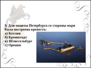 9. Для защиты Петербурга со стороны моря была построена крепость: а) Котлин