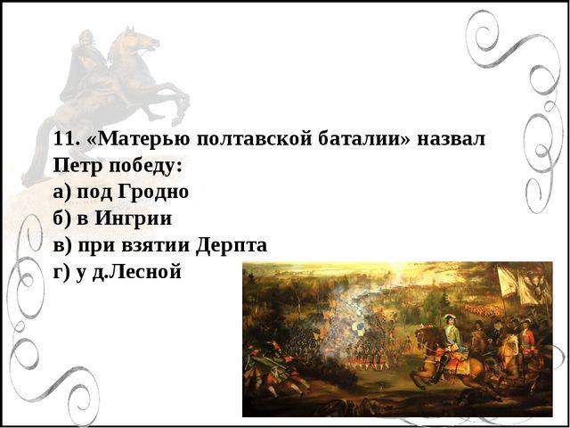 11. «Матерью полтавской баталии» назвал Петр победу: а) под Гродно б) в Инг...