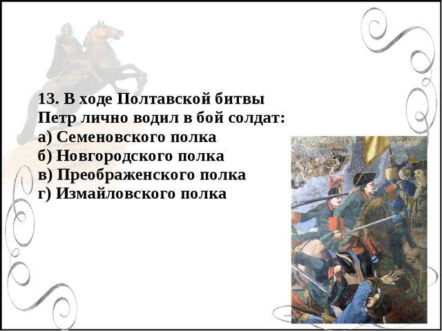 13. В ходе Полтавской битвы Петр лично водил в бой солдат: а) Семеновского по...