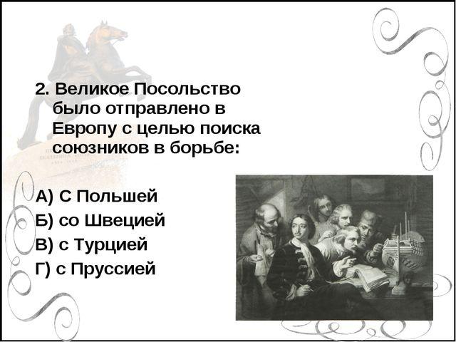 2. Великое Посольство было отправлено в Европу с целью поиска союзников в бор...