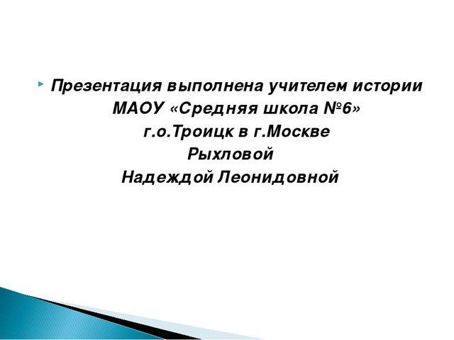 Презентация выполнена учителем истории МАОУ «Средняя школа №6» г.о.Троицк в...