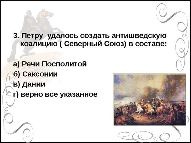 3. Петру удалось создать антишведскую коалицию ( Северный Союз) в составе: а)...