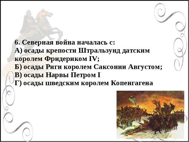 6. Северная война началась с: А) осады крепости Штральзунд датским королем Фр...