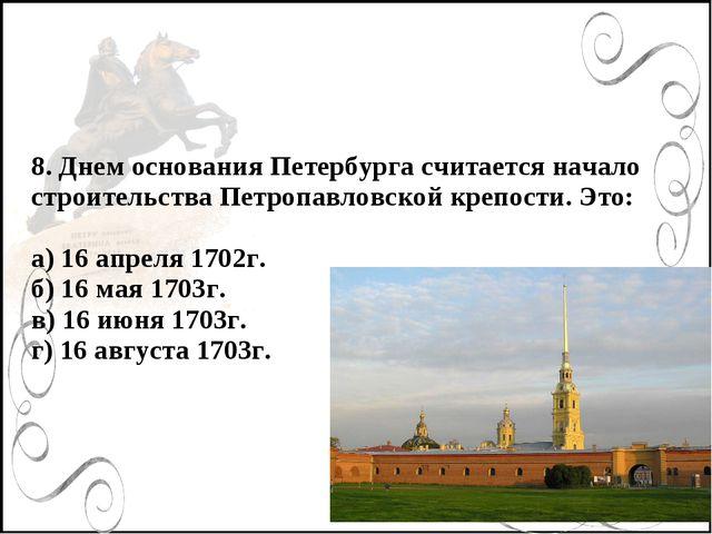 8. Днем основания Петербурга считается начало строительства Петропавловской к...