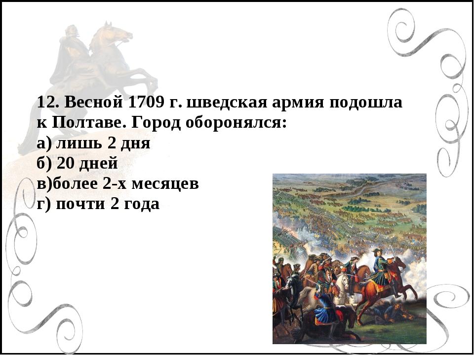 12. Весной 1709 г. шведская армия подошла к Полтаве. Город оборонялся: а) лиш...