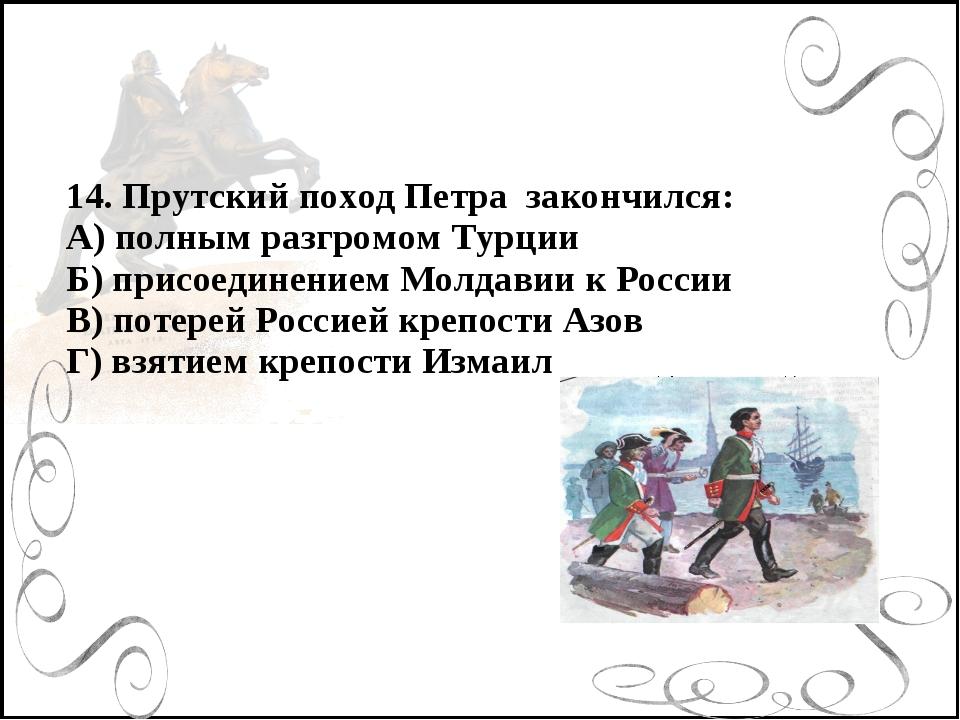14. Прутский поход Петра закончился: А) полным разгромом Турции Б) присоедине...