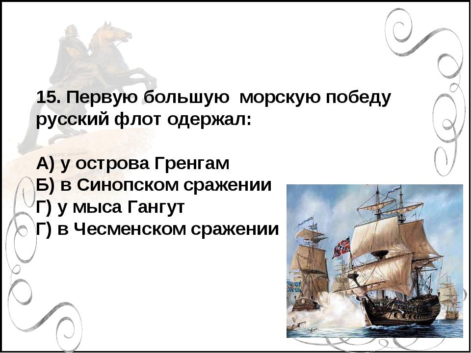 15. Первую большую морскую победу русский флот одержал: А) у острова Гренгам...